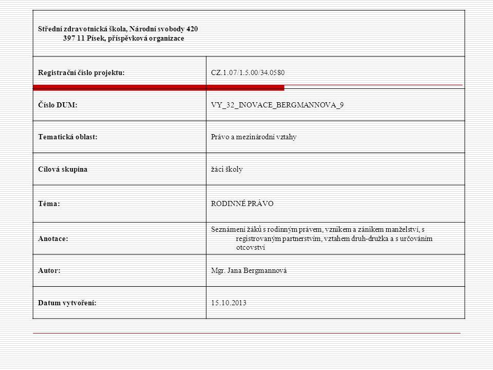 Střední zdravotnická škola, Národní svobody 420 397 11 Písek, příspěvková organizace Registrační číslo projektu:CZ.1.07/1.5.00/34.0580 Číslo DUM:VY_32_INOVACE_BERGMANNOVA_9 Tematická oblast:Právo a mezinárodní vztahy Cílová skupinažáci školy Téma:RODINNÉ PRÁVO Anotace: Seznámení žáků s rodinným právem, vznikem a zánikem manželství, s registrovaným partnerstvím, vztahem druh-družka a s určováním otcovství Autor:Mgr.