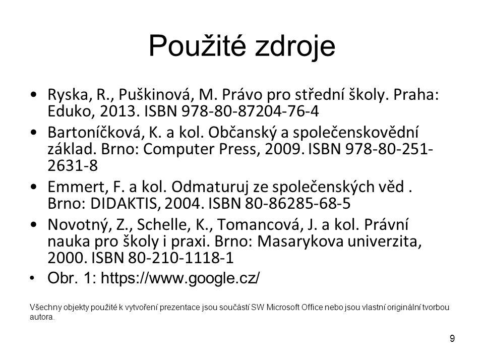 9 Použité zdroje Ryska, R., Puškinová, M. Právo pro střední školy. Praha: Eduko, 2013. ISBN 978-80-87204-76-4 Bartoníčková, K. a kol. Občanský a spole