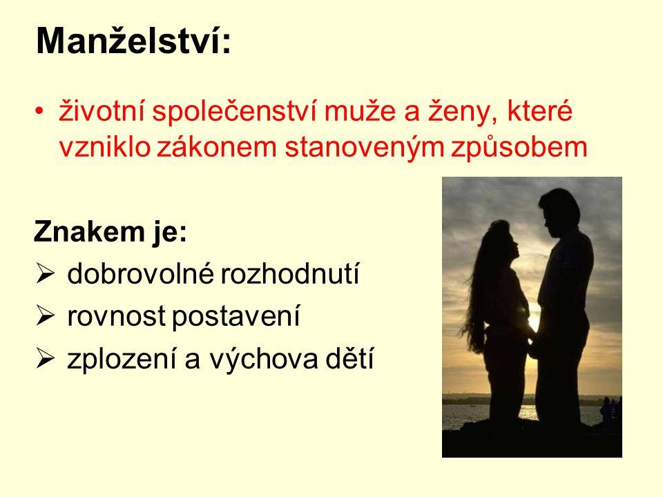 Manželství: životní společenství muže a ženy, které vzniklo zákonem stanoveným způsobem Znakem je:  dobrovolné rozhodnutí  rovnost postavení  zplození a výchova dětí