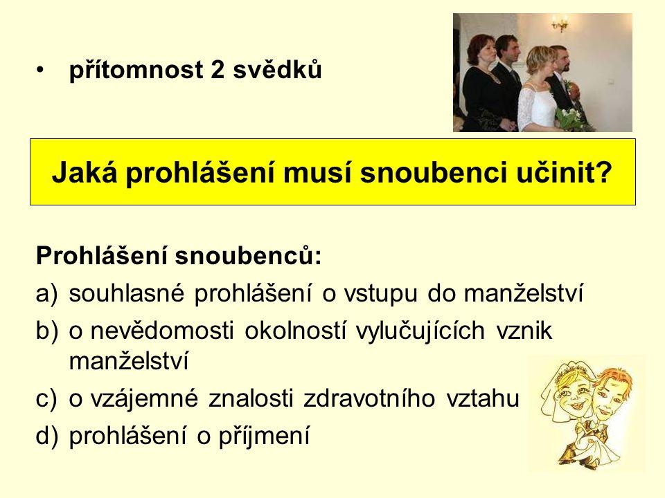přítomnost 2 svědků Prohlášení snoubenců: a)souhlasné prohlášení o vstupu do manželství b)o nevědomosti okolností vylučujících vznik manželství c)o vz