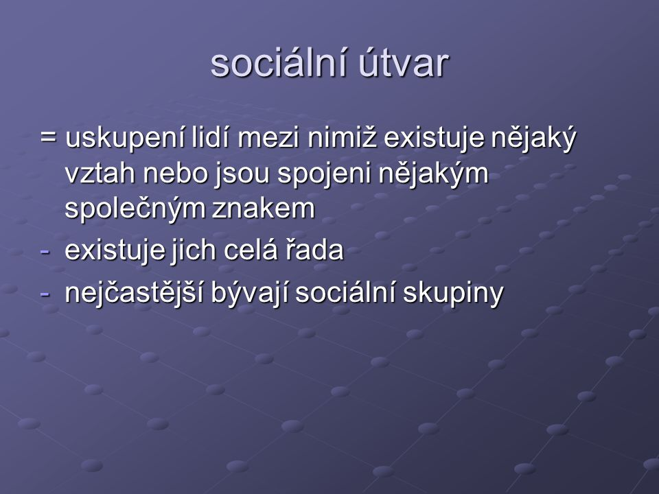 sociologové rozlišují sociální útvary: a)sociální kategorie: skupina lidí, která má nějaký společný, shodný znak (pohlaví) b)soc.