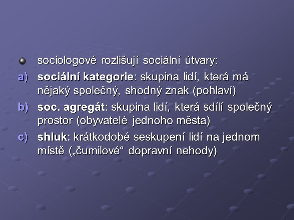 sociologové rozlišují sociální útvary: a)sociální kategorie: skupina lidí, která má nějaký společný, shodný znak (pohlaví) b)soc. agregát: skupina lid