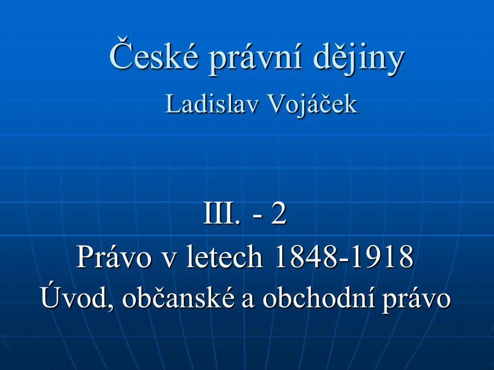 České právní dějiny Ladislav Vojáček III. - 2 Právo v letech 1848-1918 Úvod, občanské a obchodní právo