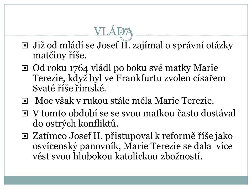 Již od mládí se Josef II. zajímal o správní otázky matčiny říše.  Od roku 1764 vládl po boku své matky Marie Terezie, když byl ve Frankfurtu zvolen