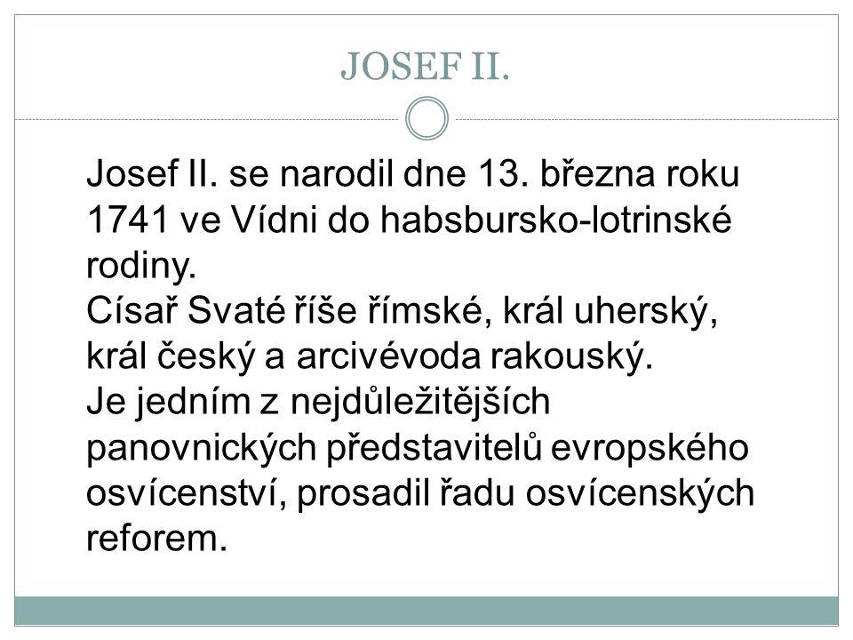 Josef II. se narodil dne 13. března roku 1741 ve Vídni do habsbursko-lotrinské rodiny. Císař Svaté říše římské, král uherský, král český a arcivévoda