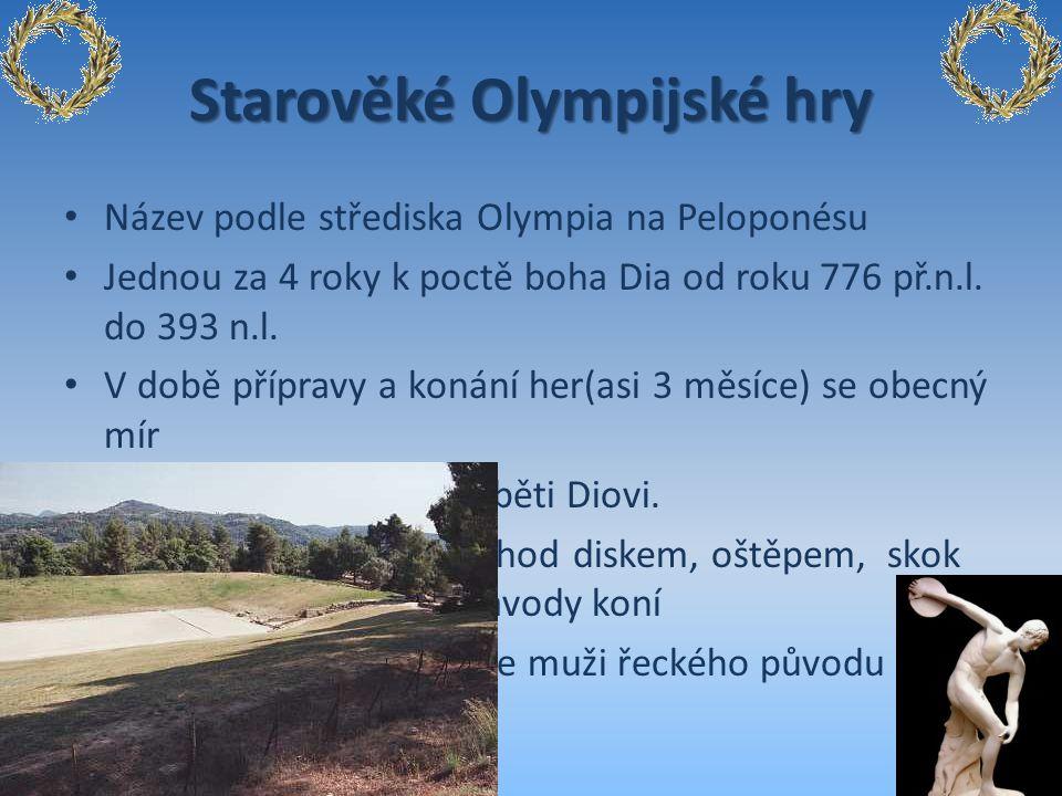 Starověké Olympijské hry Název podle střediska Olympia na Peloponésu Jednou za 4 roky k poctě boha Dia od roku 776 př.n.l. do 393 n.l. V době přípravy
