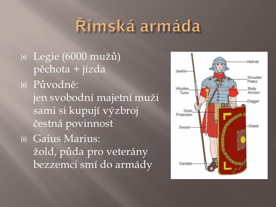  Legie (6000 mužů) pěchota + jízda  Původně: jen svobodní majetní muži sami si kupují výzbroj čestná povinnost  Gaius Marius: žold, půda pro veterá