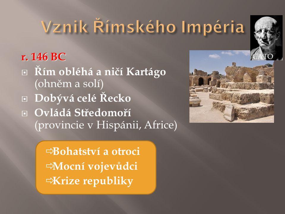 r. 146 BC  Řím obléhá a ničí Kartágo (ohněm a solí)  Dobývá celé Řecko  Ovládá Středomoří (provincie v Hispánii, Africe)  Bohatství a otroci  Moc