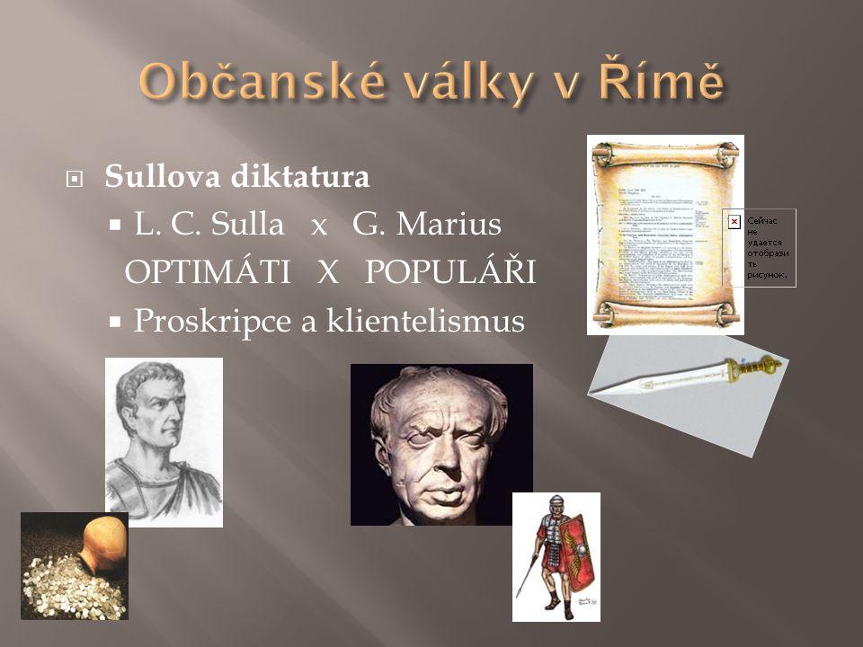  Sullova diktatura  L. C. Sulla x G. Marius OPTIMÁTI X POPULÁŘI  Proskripce a klientelismus