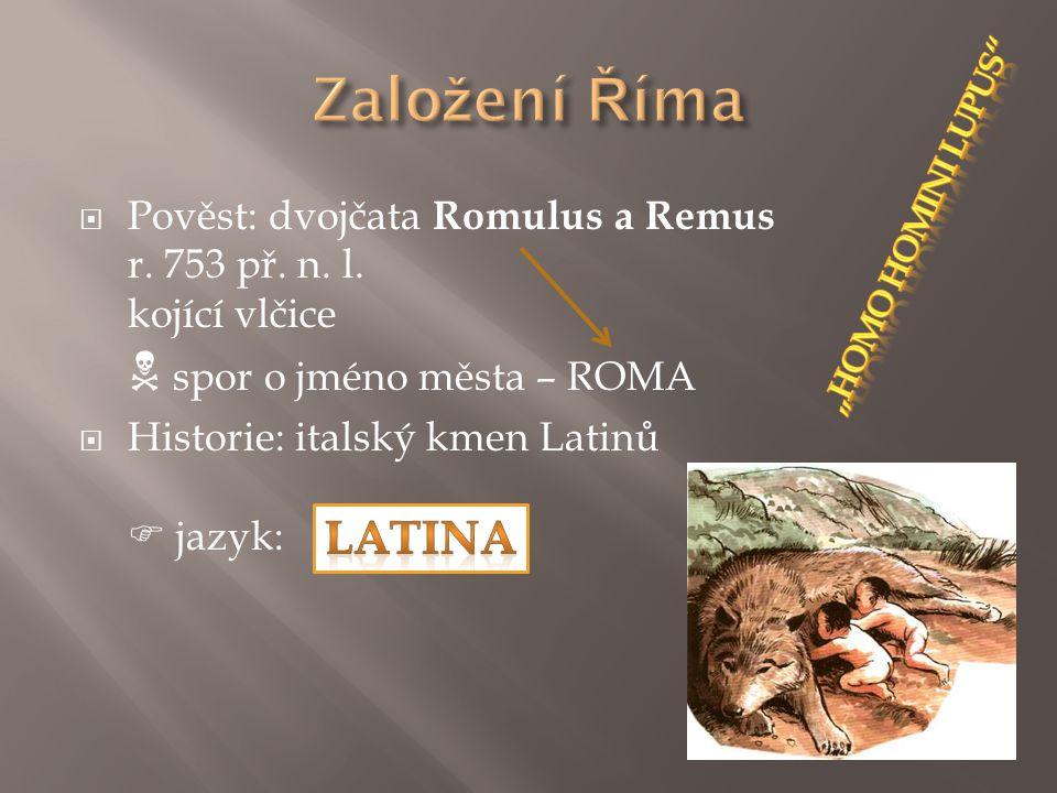  Pověst: dvojčata Romulus a Remus r. 753 př. n. l. kojící vlčice  spor o jméno města – ROMA  Historie: italský kmen Latinů  jazyk:
