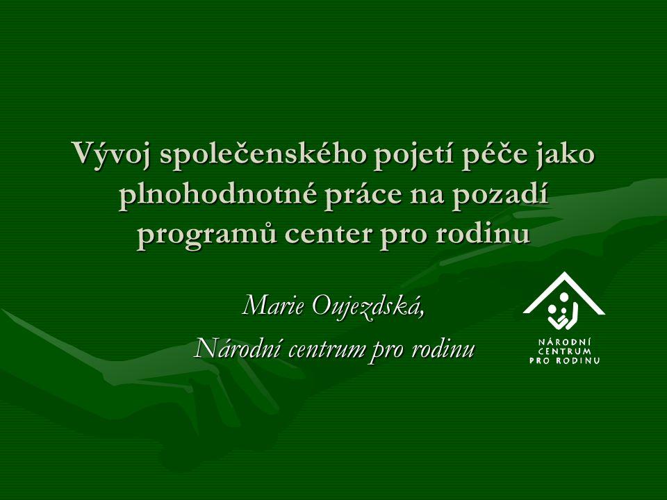 Vývoj společenského pojetí péče jako plnohodnotné práce na pozadí programů center pro rodinu Marie Oujezdská, Národní centrum pro rodinu