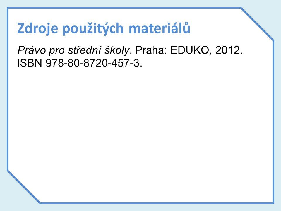 Zdroje použitých materiálů Právo pro střední školy. Praha: EDUKO, 2012. ISBN 978-80-8720-457-3.