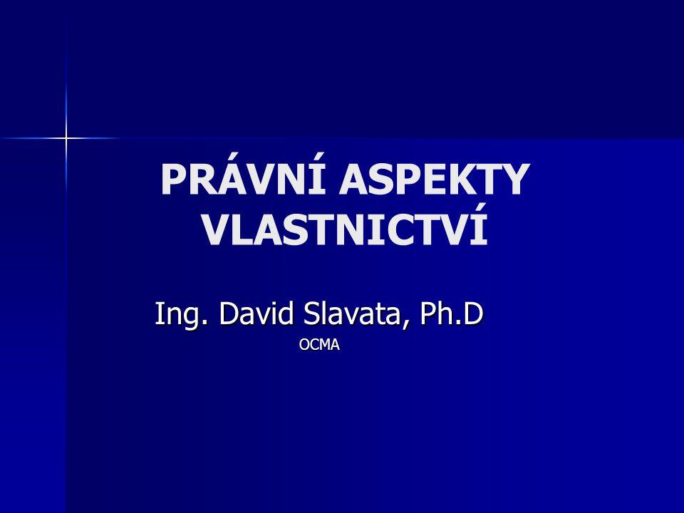 PRÁVNÍ ASPEKTY VLASTNICTVÍ Ing. David Slavata, Ph.D OCMA