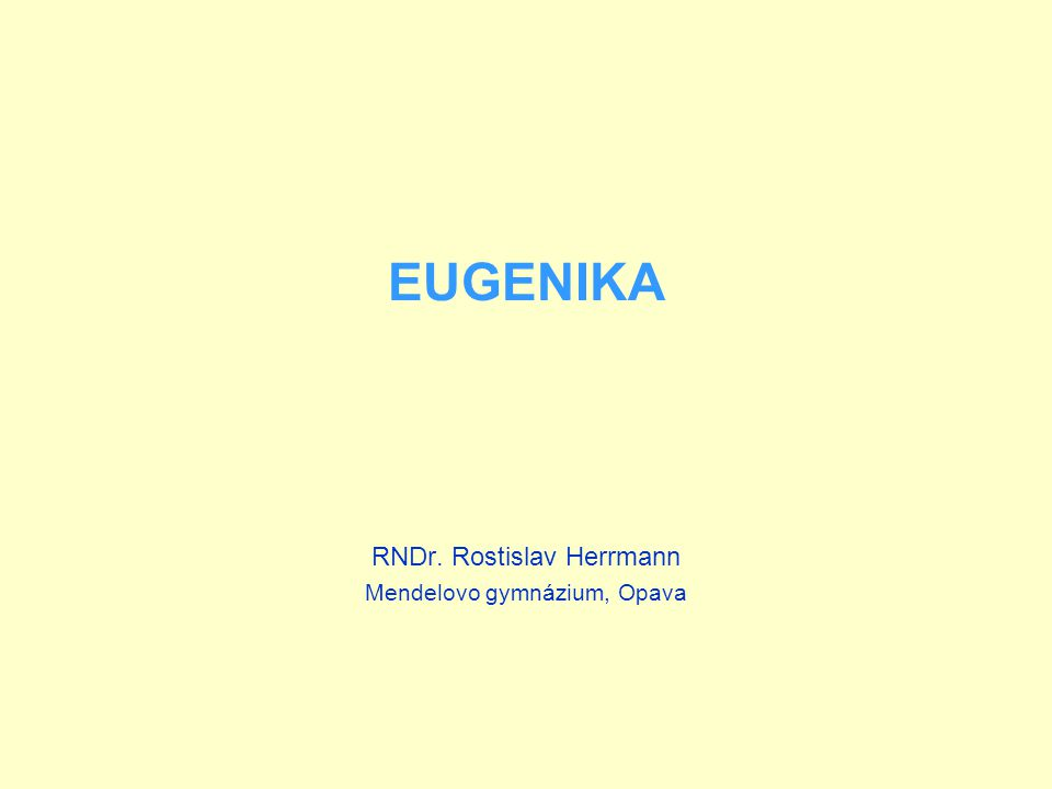 EUGENIKA RNDr. Rostislav Herrmann Mendelovo gymnázium, Opava