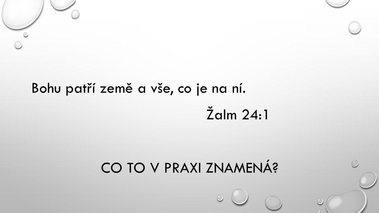 Bohu patří země a vše, co je na ní. Žalm 24:1 CO TO V PRAXI ZNAMENÁ?
