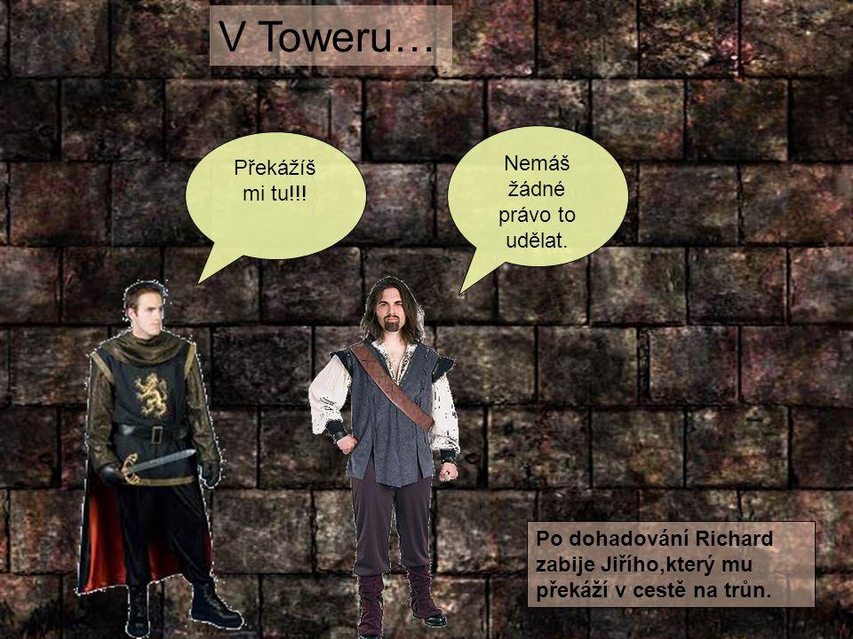V Toweru… Překážíš mi tu!!! Nemáš žádné právo to udělat. Po dohadování Richard zabije Jiřího,který mu překáží v cestě na trůn.