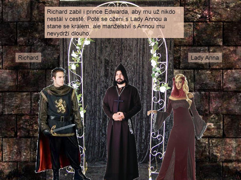 Richard zabil i prince Edwarda, aby mu už nikdo nestál v cestě. Poté se ožení s Lady Annou a stane se králem, ale manželství s Annou mu nevydrží dlouh