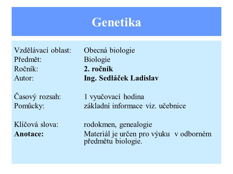 Genetika Vzdělávací oblast:Obecná biologie Předmět:Biologie Ročník:2. ročník Autor:Ing. Sedláček Ladislav Časový rozsah:1 vyučovací hodina Pomůcky:zák