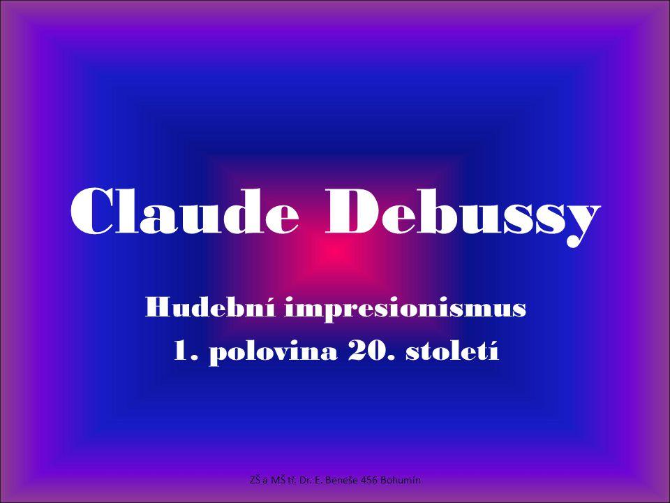 Claude Debussy Hudební impresionismus 1. polovina 20. století ZŠ a MŠ tř. Dr. E. Beneše 456 Bohumín