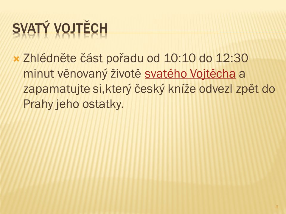 Zhlédněte část pořadu od 10:10 do 12:30 minut věnovaný životě svatého Vojtěcha a zapamatujte si,který český kníže odvezl zpět do Prahy jeho ostatky.svatého Vojtěcha 9