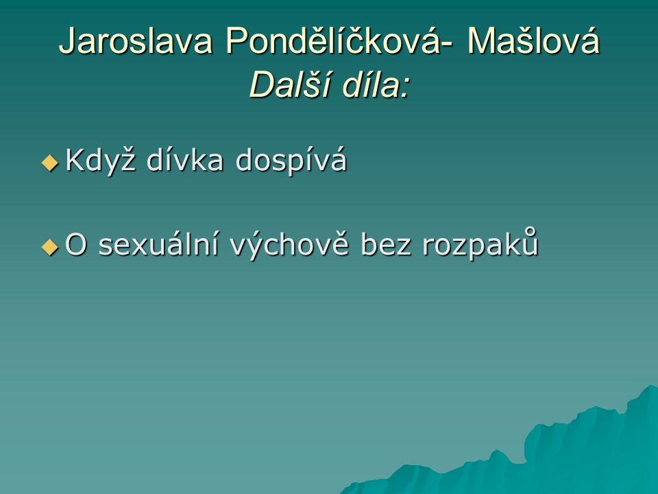 Jaroslava Pondělíčková- Mašlová Další díla:  Když dívka dospívá  O sexuální výchově bez rozpaků