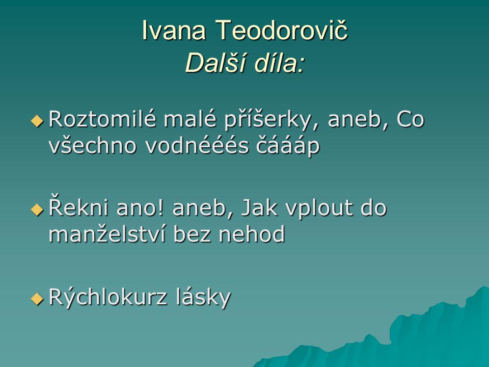 Ivana Teodorovič Další díla:  Roztomilé malé příšerky, aneb, Co všechno vodnééés čáááp  Řekni ano! aneb, Jak vplout do manželství bez nehod  Rýchlo