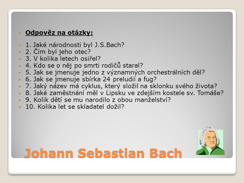 Johann Sebastian Bach Johann Sebastian Bach Odpověz na otázky: 1. Jaké národnosti byl J.S.Bach? 2. Čím byl jeho otec? 3. V kolika letech osiřel? 4. Kd
