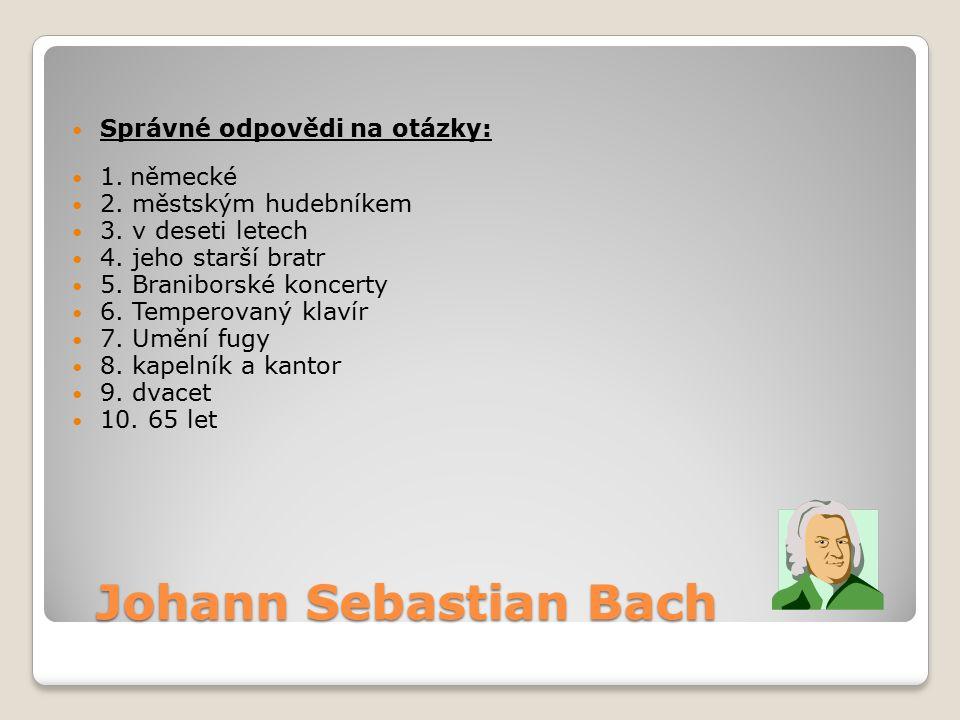Johann Sebastian Bach Johann Sebastian Bach Správné odpovědi na otázky: 1. německé 2. městským hudebníkem 3. v deseti letech 4. jeho starší bratr 5. B