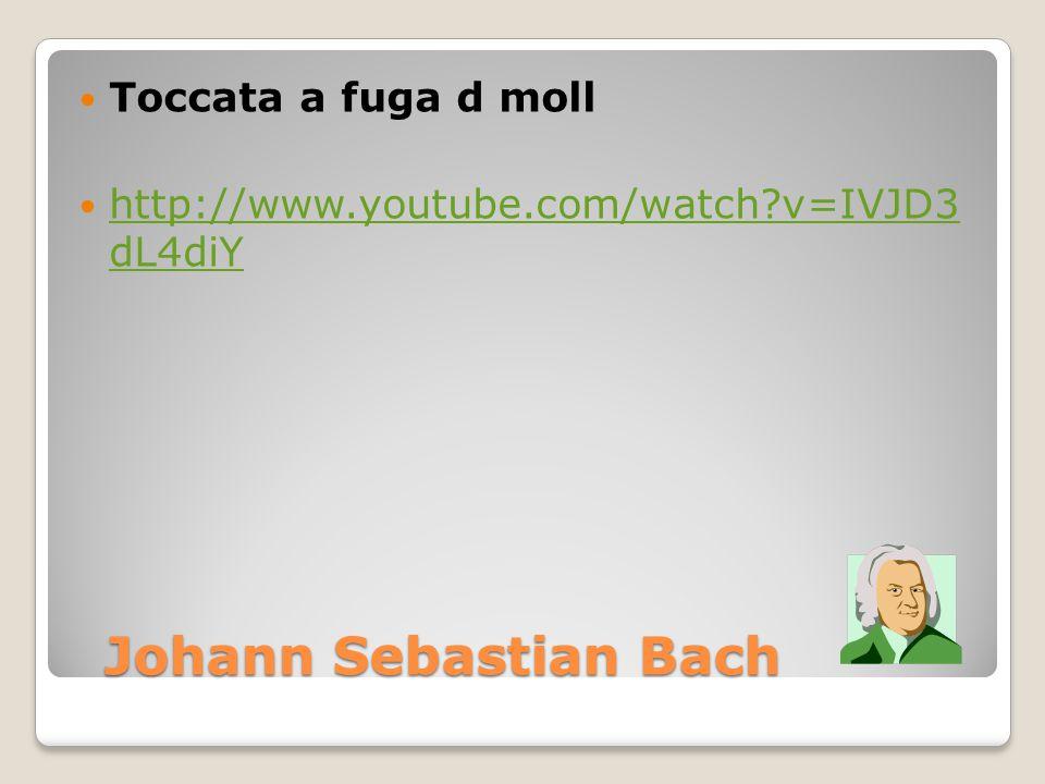 Johann Sebastian Bach Johann Sebastian Bach Toccata a fuga d moll http://www.youtube.com/watch?v=IVJD3 dL4diY http://www.youtube.com/watch?v=IVJD3 dL4