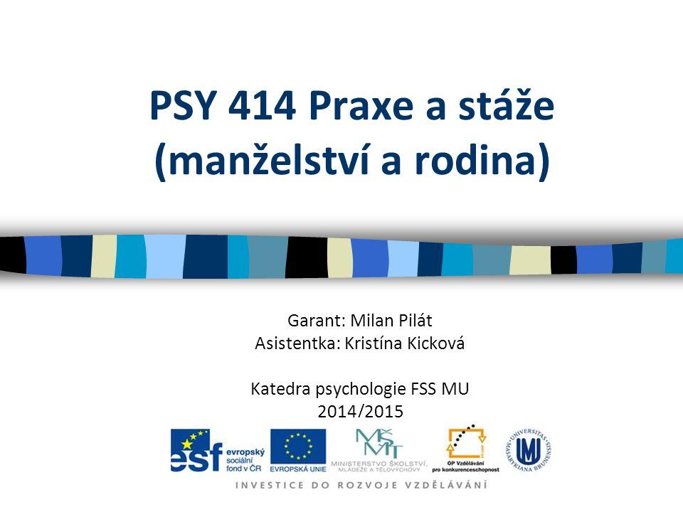PSY 414 Praxe a stáže (manželství a rodina) Garant: Milan Pilát Asistentka: Kristína Kicková Katedra psychologie FSS MU 2014/2015