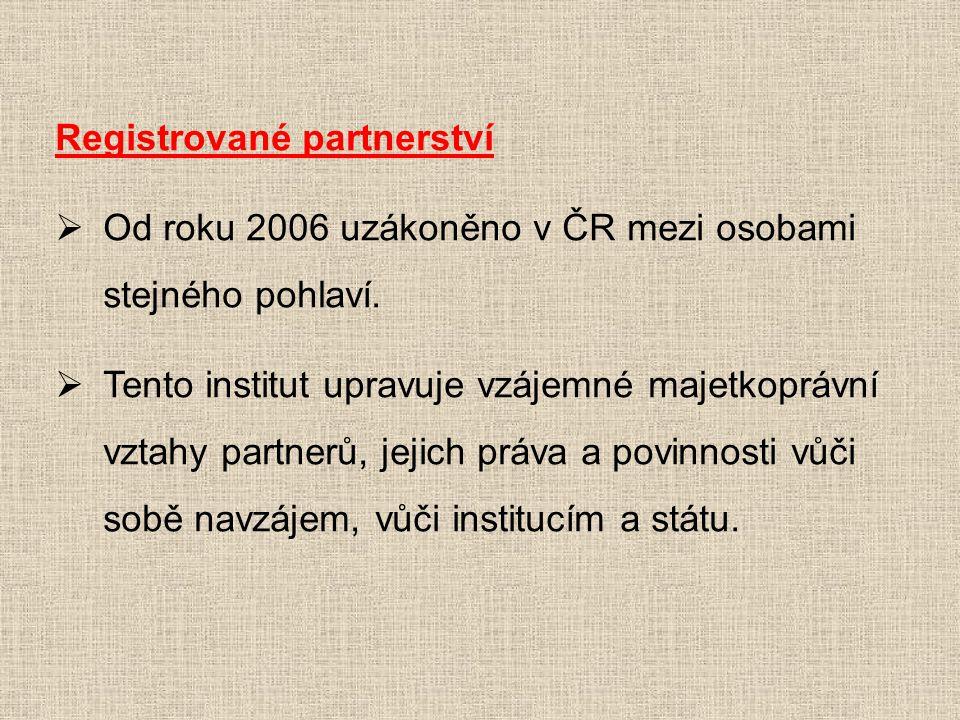 Registrované partnerství  Od roku 2006 uzákoněno v ČR mezi osobami stejného pohlaví.  Tento institut upravuje vzájemné majetkoprávní vztahy partnerů