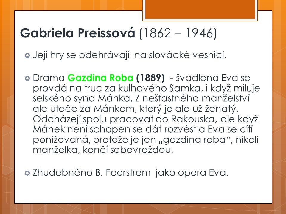 Gabriela Preissová (1862 – 1946)  Její hry se odehrávají na slovácké vesnici. Gazdina Roba  Drama Gazdina Roba (1889) - švadlena Eva se provdá na tr