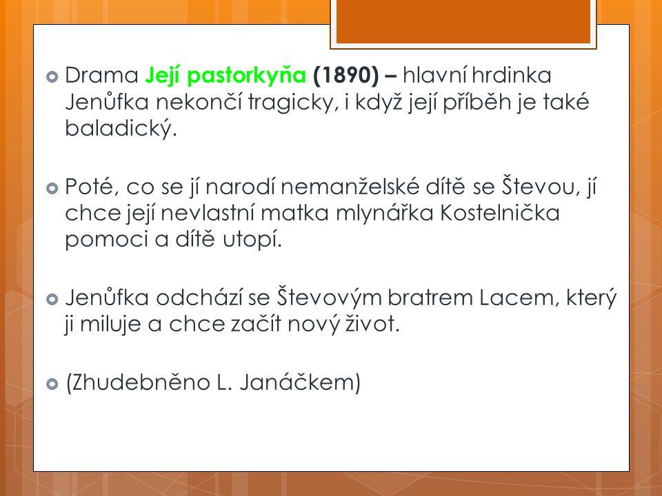 Její pastorkyňa  Drama Její pastorkyňa (1890) – hlavní hrdinka Jenůfka nekončí tragicky, i když její příběh je také baladický.  Poté, co se jí narod