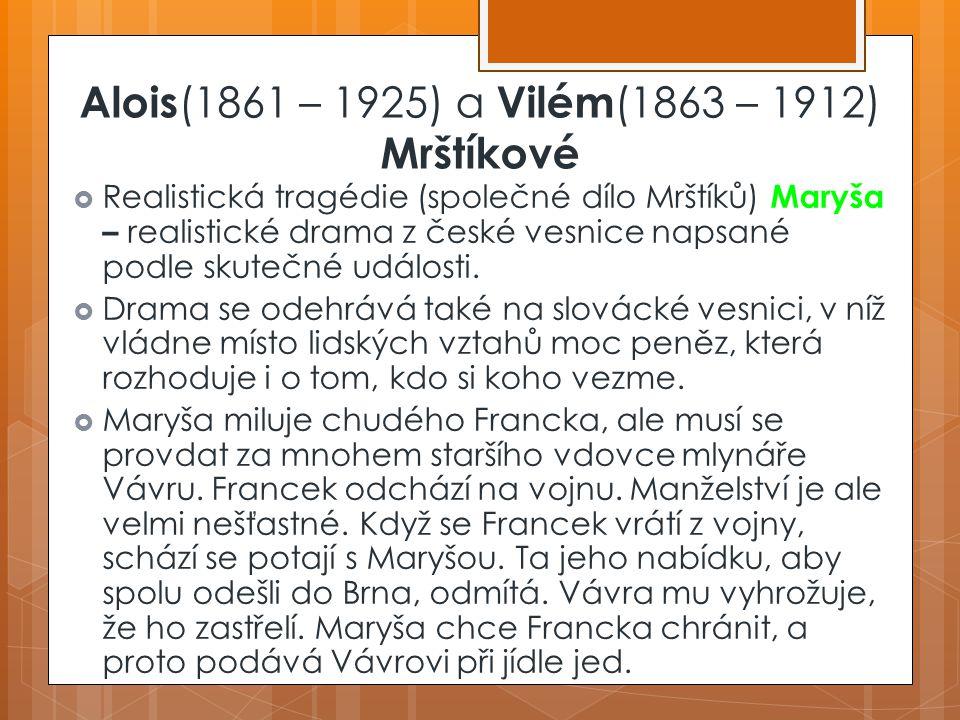 Alois (1861 – 1925) a Vilém (1863 – 1912) Mrštíkové Maryša  Realistická tragédie (společné dílo Mrštíků) Maryša – realistické drama z české vesnice napsané podle skutečné události.