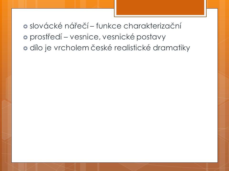  slovácké nářečí – funkce charakterizační  prostředí – vesnice, vesnické postavy  dílo je vrcholem české realistické dramatiky