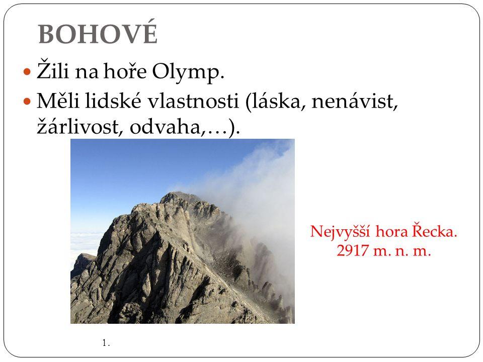 BOHOVÉ Žili na hoře Olymp. Měli lidské vlastnosti (láska, nenávist, žárlivost, odvaha,…). 1. Nejvyšší hora Řecka. 2917 m. n. m.