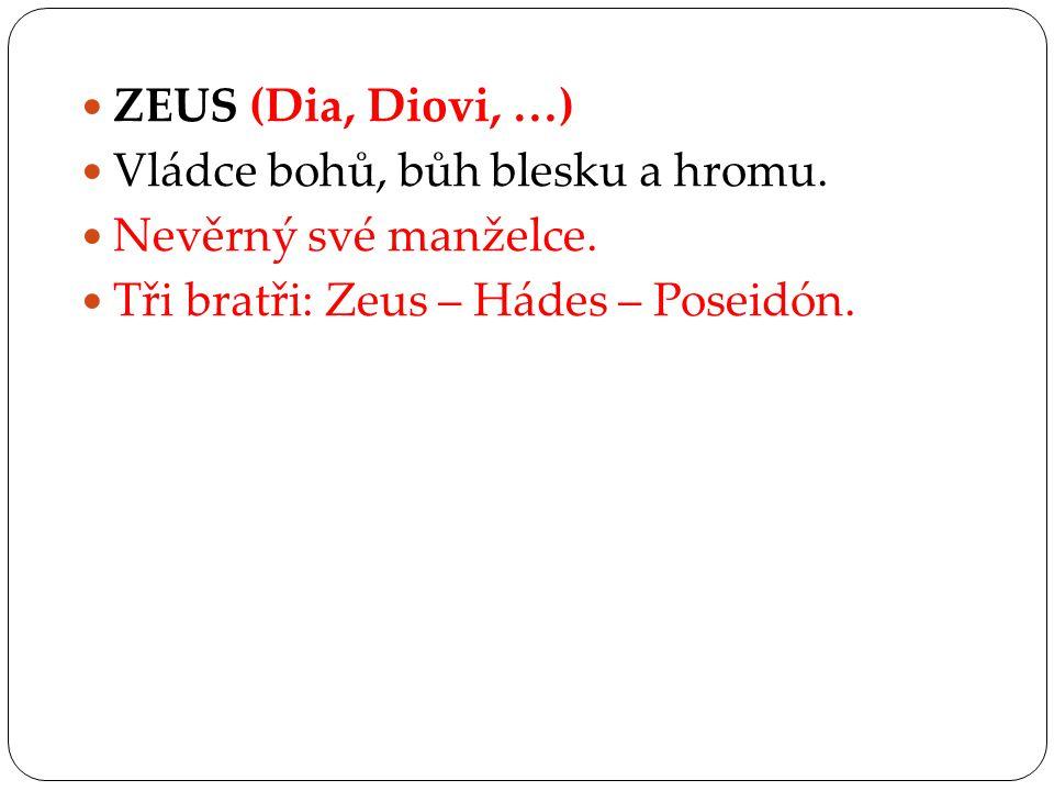 ZEUS (Dia, Diovi, …) Vládce bohů, bůh blesku a hromu. Nevěrný své manželce. Tři bratři: Zeus – Hádes – Poseidón.