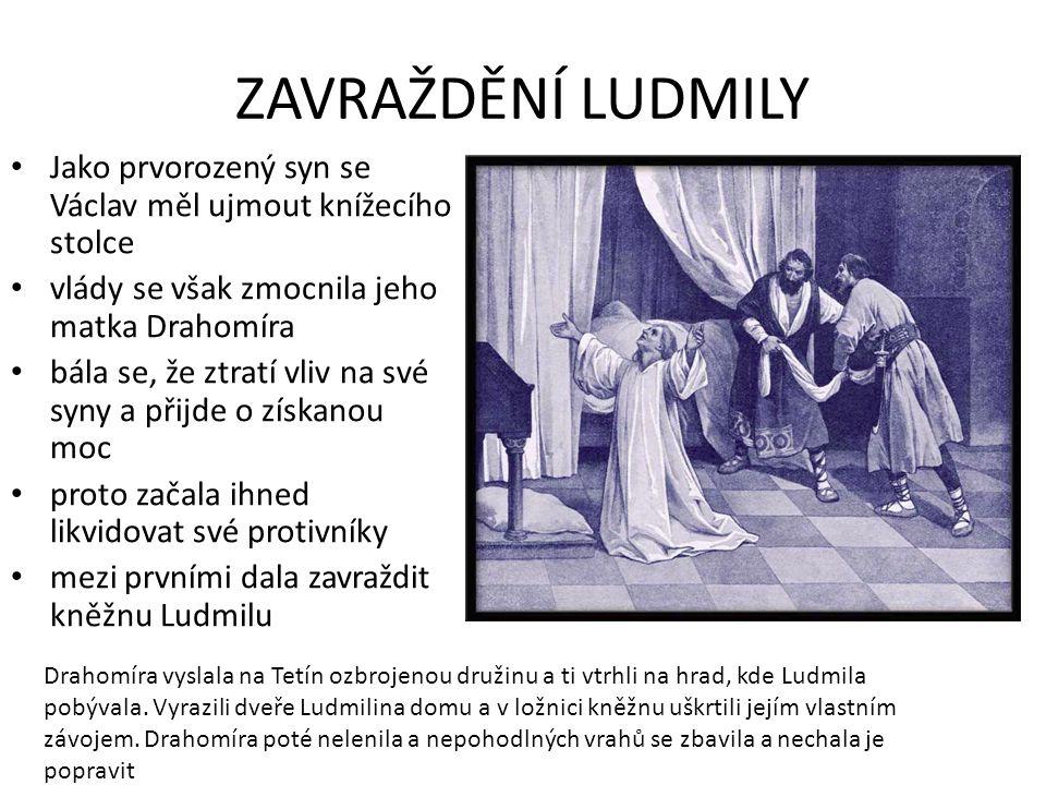 ZAVRAŽDĚNÍ LUDMILY Jako prvorozený syn se Václav měl ujmout knížecího stolce vlády se však zmocnila jeho matka Drahomíra bála se, že ztratí vliv na sv