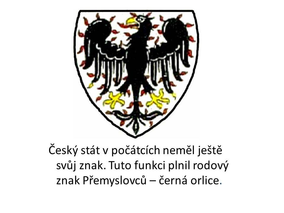 Český stát v počátcích neměl ještě svůj znak. Tuto funkci plnil rodový znak Přemyslovců – černá orlice.