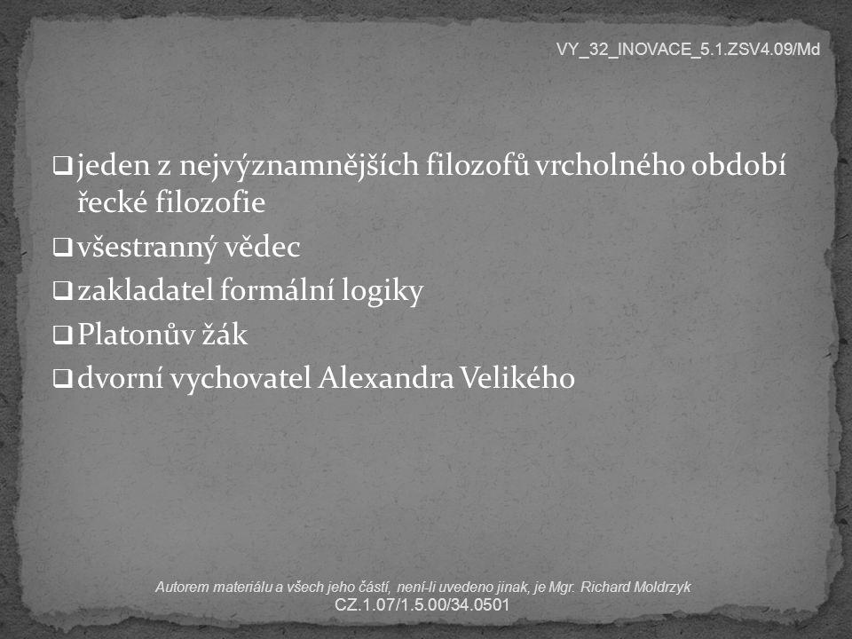  jeden z nejvýznamnějších filozofů vrcholného období řecké filozofie  všestranný vědec  zakladatel formální logiky  Platonův žák  dvorní vychovatel Alexandra Velikého VY_32_INOVACE_5.1.ZSV4.09/Md Autorem materiálu a všech jeho částí, není-li uvedeno jinak, je Mgr.