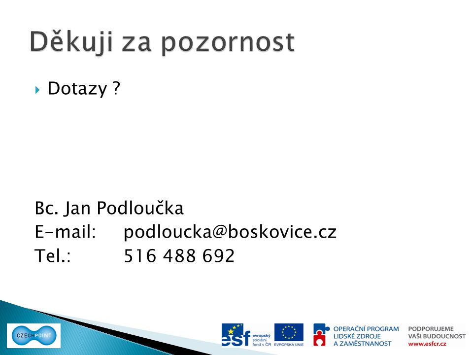 Dotazy ? Bc. Jan Podloučka E-mail: podloucka@boskovice.cz Tel.: 516 488 692