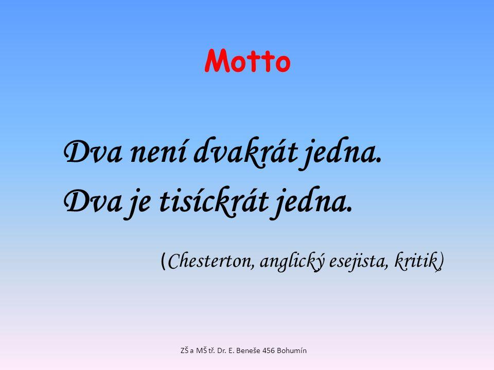 Motto Dva není dvakrát jedna. Dva je tisíckrát jedna. ( Chesterton, anglický esejista, kritik) ZŠ a MŠ tř. Dr. E. Beneše 456 Bohumín