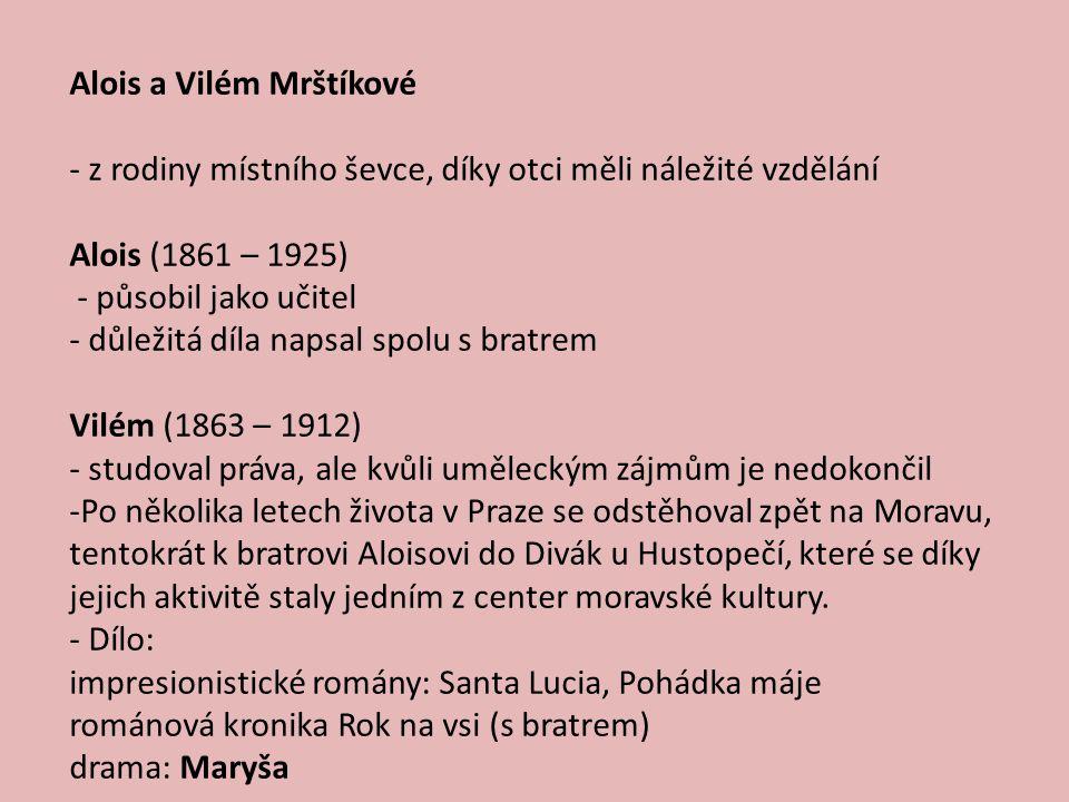 - z rodiny místního ševce, díky otci měli náležité vzdělání Alois (1861 – 1925) - působil jako učitel - důležitá díla napsal spolu s bratrem Vilém (1863 – 1912) - studoval práva, ale kvůli uměleckým zájmům je nedokončil -Po několika letech života v Praze se odstěhoval zpět na Moravu, tentokrát k bratrovi Aloisovi do Divák u Hustopečí, které se díky jejich aktivitě staly jedním z center moravské kultury.