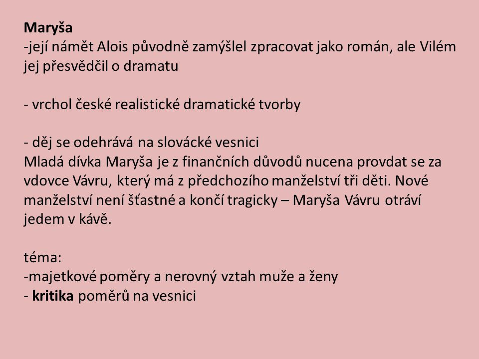 Maryša -její námět Alois původně zamýšlel zpracovat jako román, ale Vilém jej přesvědčil o dramatu - vrchol české realistické dramatické tvorby - děj se odehrává na slovácké vesnici Mladá dívka Maryša je z finančních důvodů nucena provdat se za vdovce Vávru, který má z předchozího manželství tři děti.