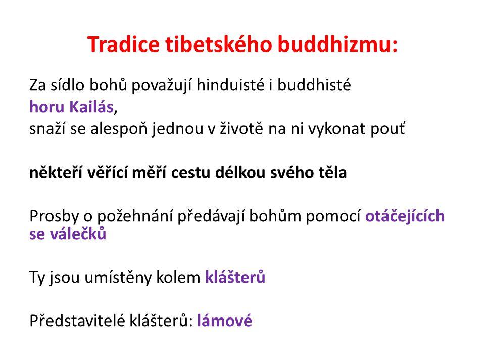 Tradice tibetského buddhizmu: Za sídlo bohů považují hinduisté i buddhisté horu Kailás, snaží se alespoň jednou v životě na ni vykonat pouť někteří věřící měří cestu délkou svého těla Prosby o požehnání předávají bohům pomocí otáčejících se válečků Ty jsou umístěny kolem klášterů Představitelé klášterů: lámové