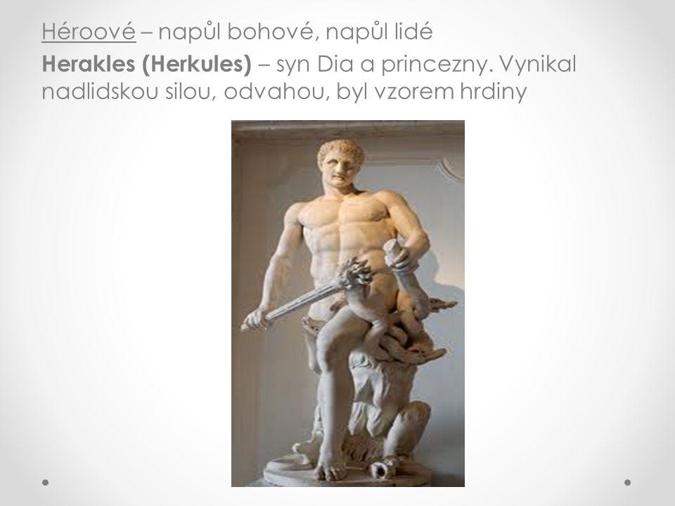 Héroové – napůl bohové, napůl lidé Herakles (Herkules) – syn Dia a princezny. Vynikal nadlidskou silou, odvahou, byl vzorem hrdiny