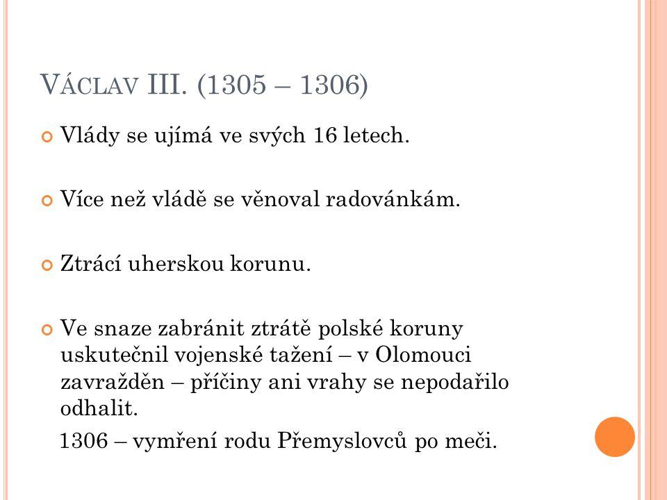 V ÁCLAV III. (1305 – 1306) Vlády se ujímá ve svých 16 letech.