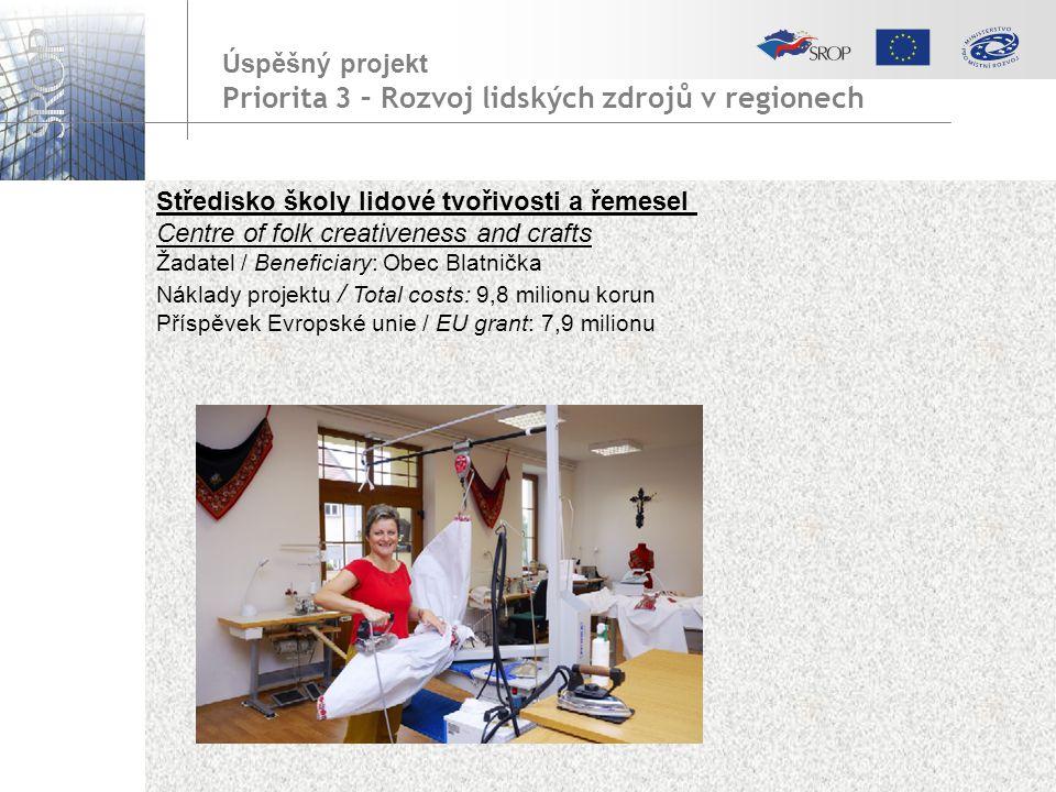 Středisko školy lidové tvořivosti a řemesel Centre of folk creativeness and crafts Žadatel / Beneficiary: Obec Blatnička Náklady projektu / Total costs: 9,8 milionu korun Příspěvek Evropské unie / EU grant: 7,9 milionu Úspěšný projekt Priorita 3 – Rozvoj lidských zdrojů v regionech