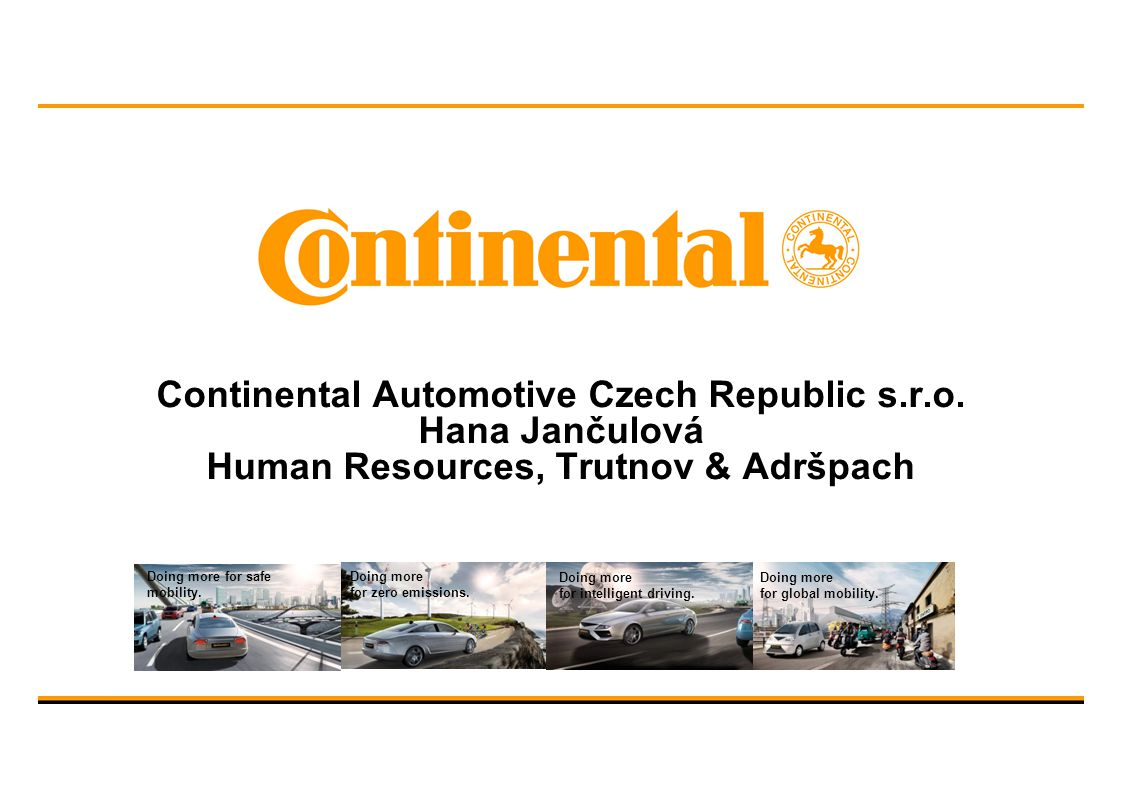 Continental Automotive Czech Republic s.r.o. Hana Jančulová Human Resources, Trutnov & Adršpach Doing more for safe mobility. Doing more for intellige