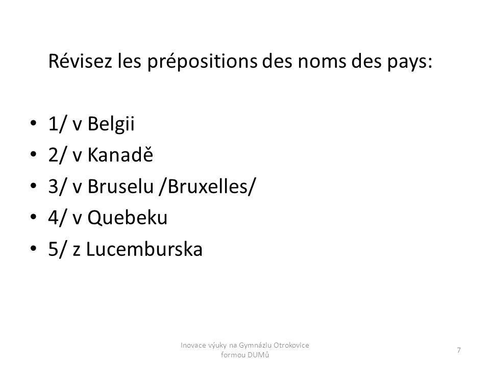 Zopakujte si předložky názvů zemí a měst: 1/ en Belgique 2/ au Canada 3/ à Bruxelles 4/ au Quebec 5/ du Luxembourg 8 Inovace výuky na Gymnáziu Otrokovice formou DUMů